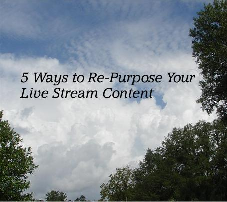 5 Ways to Re-Purpose Your Live Stream Content