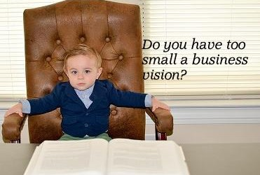 Do You Have Too Small A Business Vision?