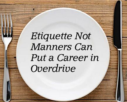 Etiquette Not Manners Can Put a Career in Overdrive
