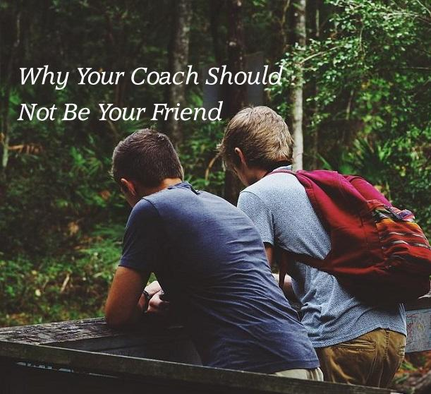 Why Your Coach Should Not Be Your Friend